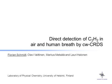Direct detection of C 2 H 2 in air and human breath by cw-CRDS Florian Schmidt, Olavi Vaittinen, Markus Metsälä and Lauri Halonen Laboratory of Physical.