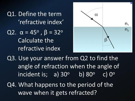 Q3. Use your answer from Q2 to find the angle of refraction when the angle of incident is; a) 30 o b) 80 o c) 0 o Q4. What happens to the period of the.