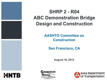 SHRP 2 - R04 ABC Demonstration Bridge Design and Construction AASHTO Committee on Construction San Francisco, CA August 16, 2012.