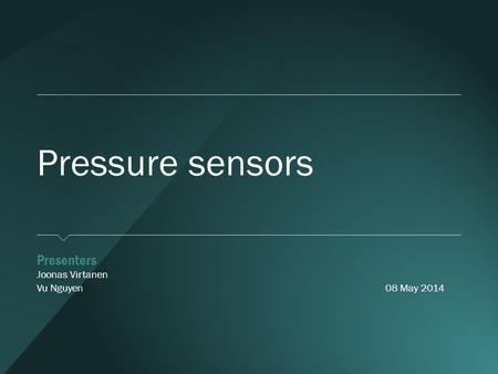 Pressure sensors ​ Presenters ​ Joonas Virtanen ​ Vu Nguyen08 May 2014.