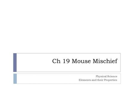Ch 19 Mouse Mischief Physical Science Elements and their Properties.