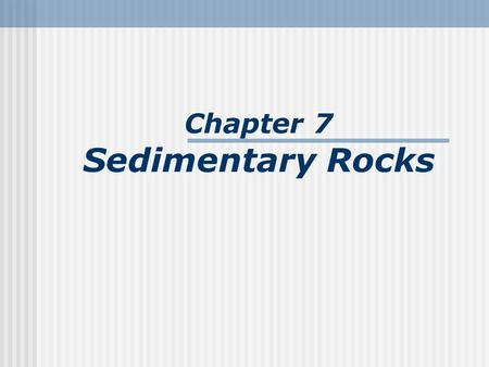 Chapter 7 Sedimentary Rocks. What is a sedimentary rock? Sedimentary rocks are products of mechanical and chemical weathering They account for about 5%