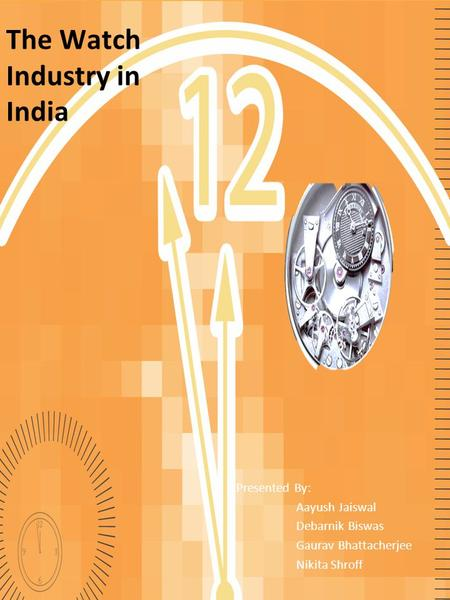 The Watch Industry in India Presented By: Aayush Jaiswal Debarnik Biswas Gaurav Bhattacherjee Nikita Shroff.