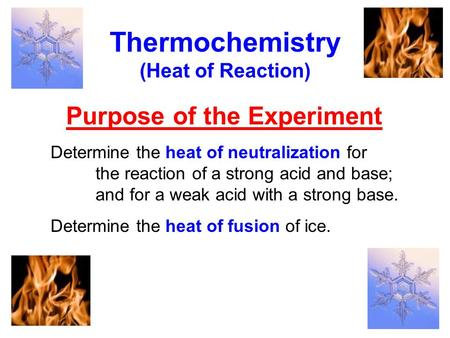 Purpose of the Experiment Thermochemistry (Heat of Reaction) Determine the heat of neutralization for the reaction of a strong acid and base; and for a.