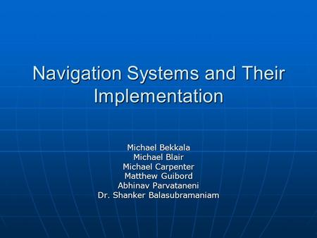 Navigation Systems and Their Implementation Michael Bekkala Michael Blair Michael Carpenter Matthew Guibord Abhinav Parvataneni Dr. Shanker Balasubramaniam.
