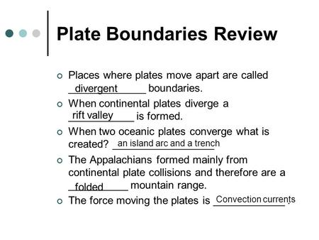 Plate Boundaries Review Places where plates move apart are called _____________ boundaries. When continental plates diverge a ___________ is formed. When.