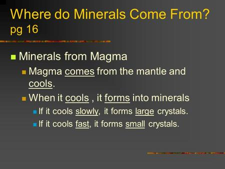 Where do Minerals Come From? pg 16 Minerals from Magma Magma comes from the mantle and cools. When it cools, it forms into minerals If it cools slowly,
