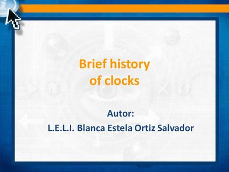 Brief history of clocks Autor: L.E.L.I. Blanca Estela Ortiz Salvador.