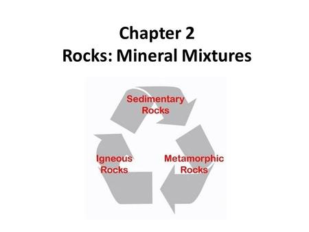 Chapter 2 Rocks: Mineral Mixtures. Section 1 The Rock Cycle.