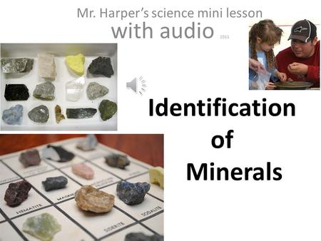 // Identification of Minerals Mr. Harper's science mini lesson with audio 2011.