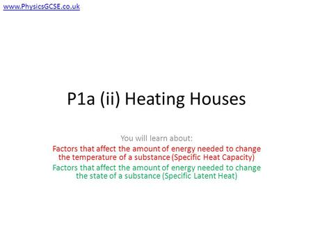 P1a (ii) Heating Houses You will learn about: Factors that affect the amount of energy needed to change the temperature of a substance (Specific Heat Capacity)