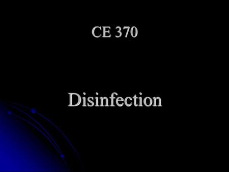 CE 370 Disinfection. Disinfection Definition: is the process of destruction of living pathogenic microorganisms Definition: is the process of destruction.