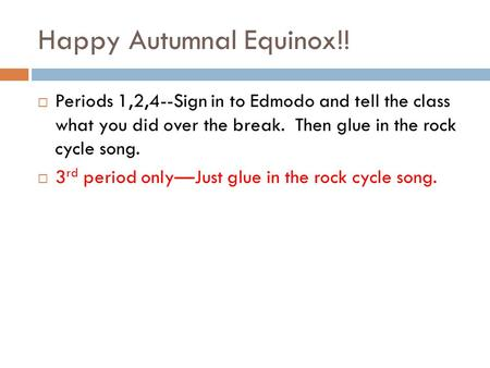 Happy Autumnal Equinox!!  Periods 1,2,4--Sign in to Edmodo and tell the class what you did over the break. Then glue in the rock cycle song.  3 rd period.