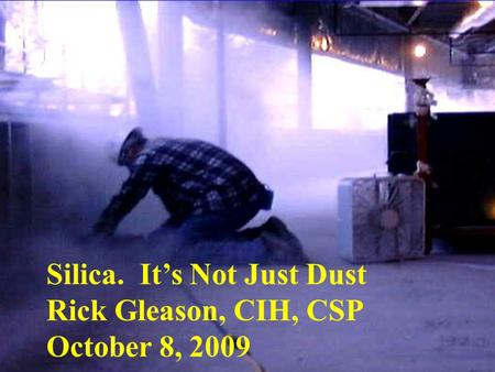 Silica. It's Not Just Dust Rick Gleason, CIH, CSP October 8, 2009.