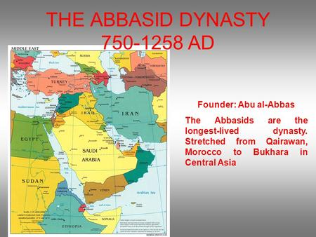 THE ABBASID DYNASTY 750-1258 AD Founder: Abu al-Abbas The Abbasids are the longest-lived dynasty. Stretched from Qairawan, Morocco to Bukhara in Central.