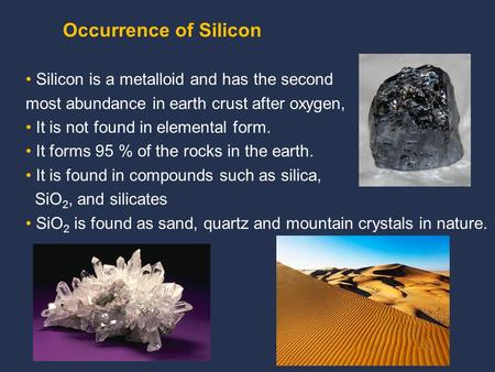Silicon is a metalloid and has the second most abundance in earth crust after oxygen, It is not found in elemental form. It forms 95 % of the rocks in.