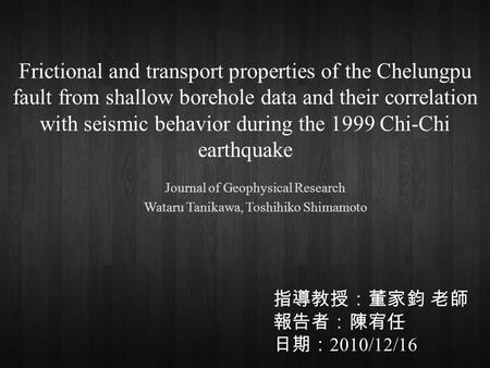 Frictional and transport properties of the Chelungpu fault from shallow borehole data and their correlation with seismic behavior during the 1999 Chi-Chi.