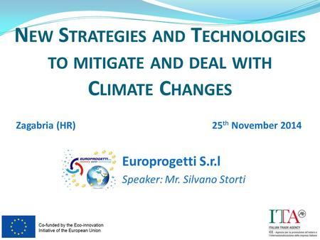 Europrogetti S.r.l Speaker: Mr. Silvano Storti N EW S TRATEGIES AND T ECHNOLOGIES TO MITIGATE AND DEAL WITH C LIMATE C HANGES Zagabria (HR)25 th November.