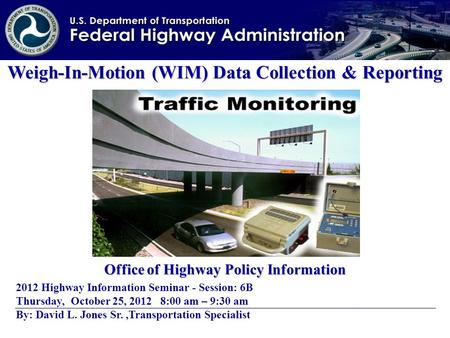 Weigh-In-Motion (WIM) Data Collection & Reporting Office of Highway Policy Information 2012 Highway Information Seminar - Session: 6B Thursday, October.