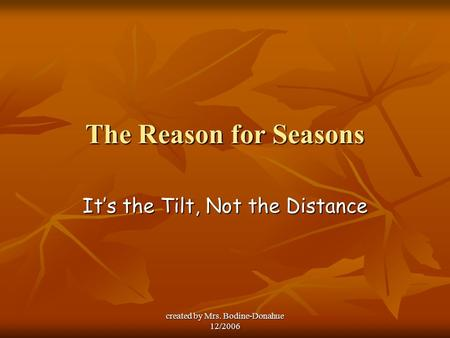 Created by Mrs. Bodine-Donahue 12/2006 The Reason for Seasons It's the Tilt, Not the Distance.