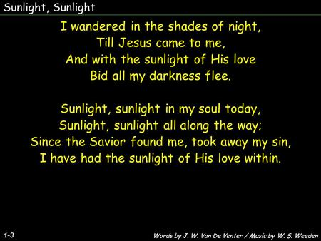 Sunlight, Sunlight 1-3 I wandered in the shades of night, Till Jesus came to me, And with the sunlight of His love Bid all my darkness flee. Sunlight,