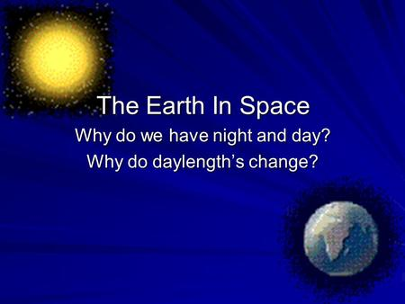 Why do we have night and day? Why do daylength's change?