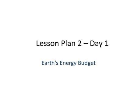 Lesson Plan 2 – Day 1 Earth's Energy Budget. Earth's Energy Energy is the ability to change the surroundings – Examples: fuel for a car, ball falling.