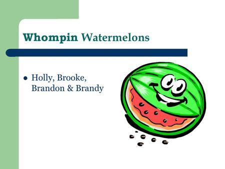 Whompin Watermelons Holly, Brooke, Brandon & Brandy.