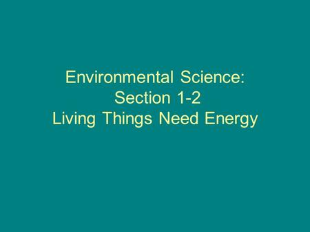 Environmental Science: Section 1-2 Living Things Need Energy.