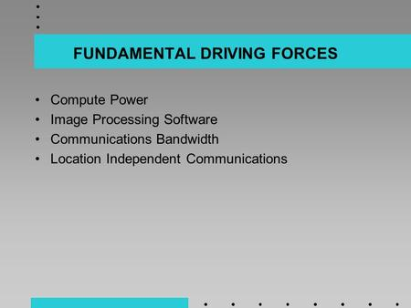 FUNDAMENTAL DRIVING FORCES Compute Power Image Processing Software Communications Bandwidth Location Independent Communications.