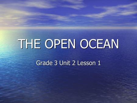 THE OPEN OCEAN Grade 3 Unit 2 Lesson 1. The ocean is the world's largest habitat. It covers about 70% of the Earth's surface.