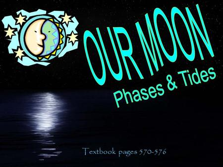 OUR MOON Phases & Tides Textbook pages 570-576.