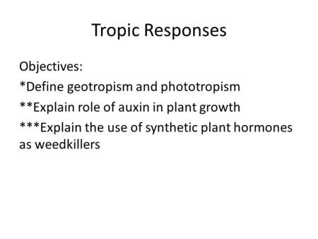 Tropic Responses Objectives: *Define geotropism and phototropism **Explain role of auxin in plant growth ***Explain the use of synthetic plant hormones.