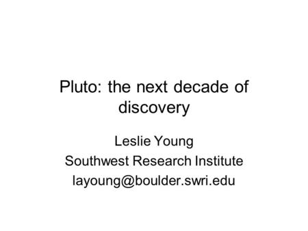 Pluto: the next decade of discovery Leslie Young Southwest Research Institute