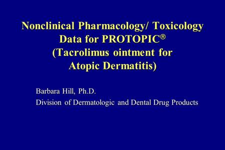 Nonclinical Pharmacology/ Toxicology Data for PROTOPIC  (Tacrolimus ointment for Atopic Dermatitis) Barbara Hill, Ph.D. Division of Dermatologic and Dental.