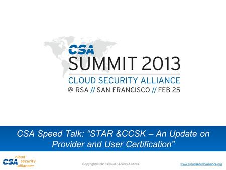 "Www.cloudsecurityalliance.org Copyright © 2013 Cloud Security Alliance CSA Speed Talk: ""STAR &CCSK – An Update on Provider and User Certification"""