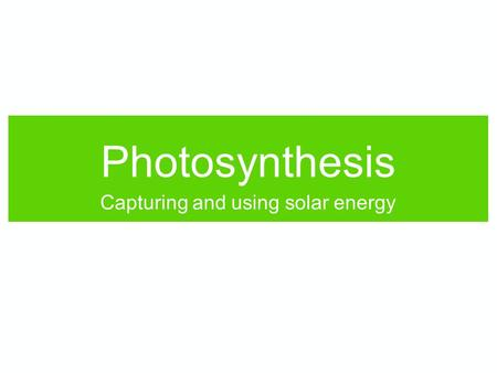 Photosynthesis Capturing and using solar energy. Photosynthesis What photosynthesis does: Converts sunlight into stored chemical energy. Makes carbon.