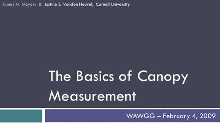 The Basics of Canopy Measurement WAWGG – February 4, 2009 James M. Meyers & Justine E. Vanden Heuvel, Cornell University.