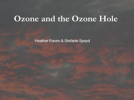 Ozone and the Ozone Hole Heather Raven & Stefanie Spayd.