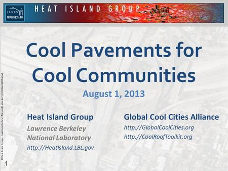 1 © Heat Island Group – Lawrence Berkeley National Laboratory Cool Pavements for Cool Communities August 1, 2013 Heat Island Group.