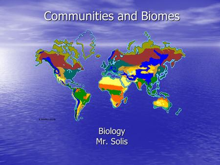 Communities and Biomes Biology Mr. Solis. Life In A Community A community is alive, and each population or factor in it contributes something important.