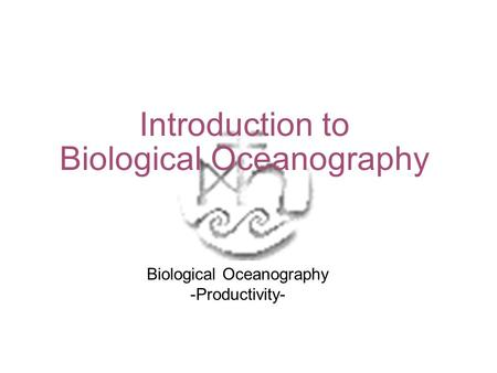 Introduction to Biological Oceanography Biological Oceanography -Productivity-