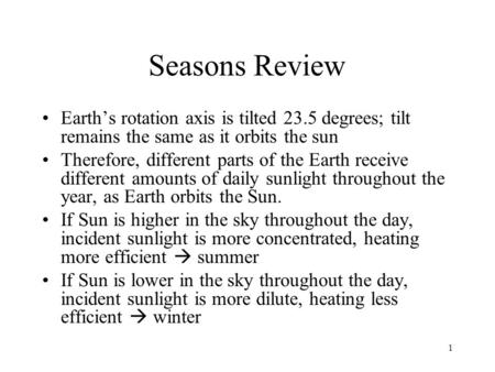 Seasons Review Earth's rotation axis is tilted 23.5 degrees; tilt remains the same as it orbits the sun Therefore, different parts of the Earth receive.