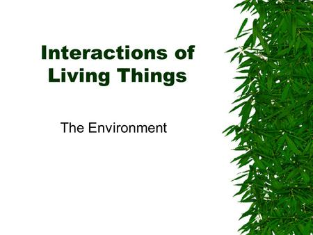 Interactions of Living Things The Environment. Ecology  All organism, from the smallest bacteria to a blue whale, interact with their environment  Ecology: