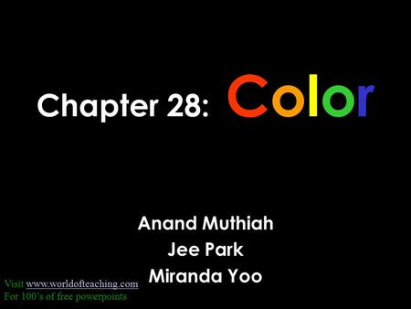 Chapter 28: Color Anand Muthiah Jee Park Miranda Yoo Visit www.worldofteaching.comwww.worldofteaching.com For 100's of free powerpoints.