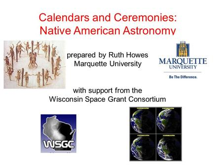 Calendars and Ceremonies: Native American Astronomy prepared by Ruth Howes Marquette University with support from the Wisconsin Space Grant Consortium.