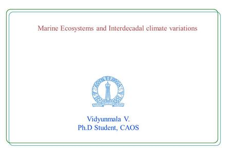 Marine Ecosystems and Interdecadal climate variations Vidyunmala V. Ph.D Student, CAOS.