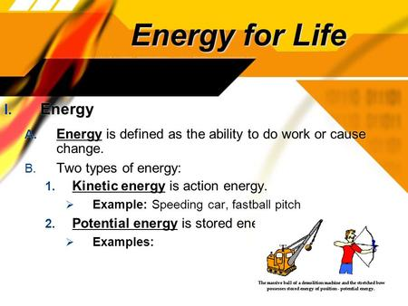 Energy for Life I. Energy A. Energy is defined as the ability to do work or cause change. B. Two types of energy: 1. Kinetic energy is action energy. 