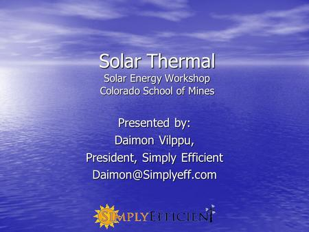 Solar Thermal Solar Energy Workshop Colorado School of Mines Presented by: Daimon Vilppu, President, Simply Efficient