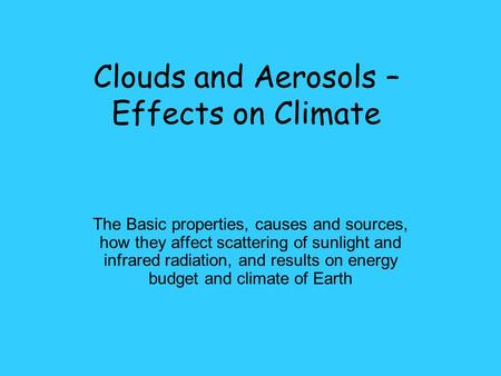 Clouds and Aerosols – Effects on Climate The Basic properties, causes and sources, how they affect scattering of sunlight and infrared radiation, and results.